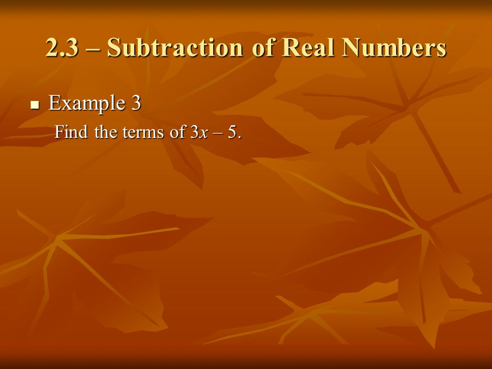 2.3 – Subtraction of Real Numbers Example 3 Example 3 Find the terms of 3x – 5.
