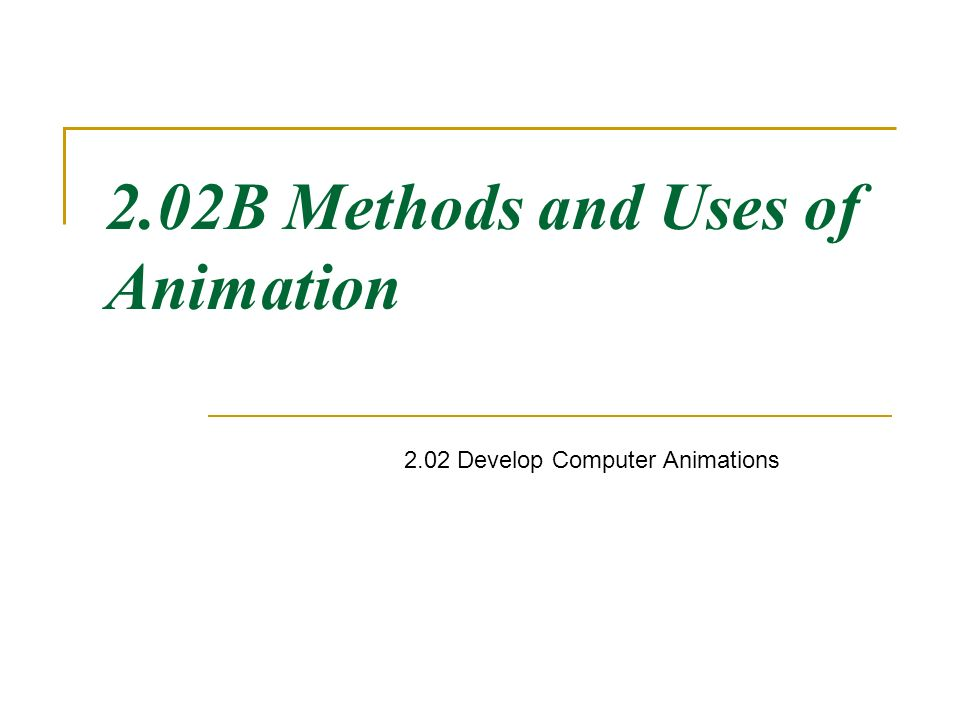 2.02B Methods and Uses of Animation 2.02 Develop Computer Animations