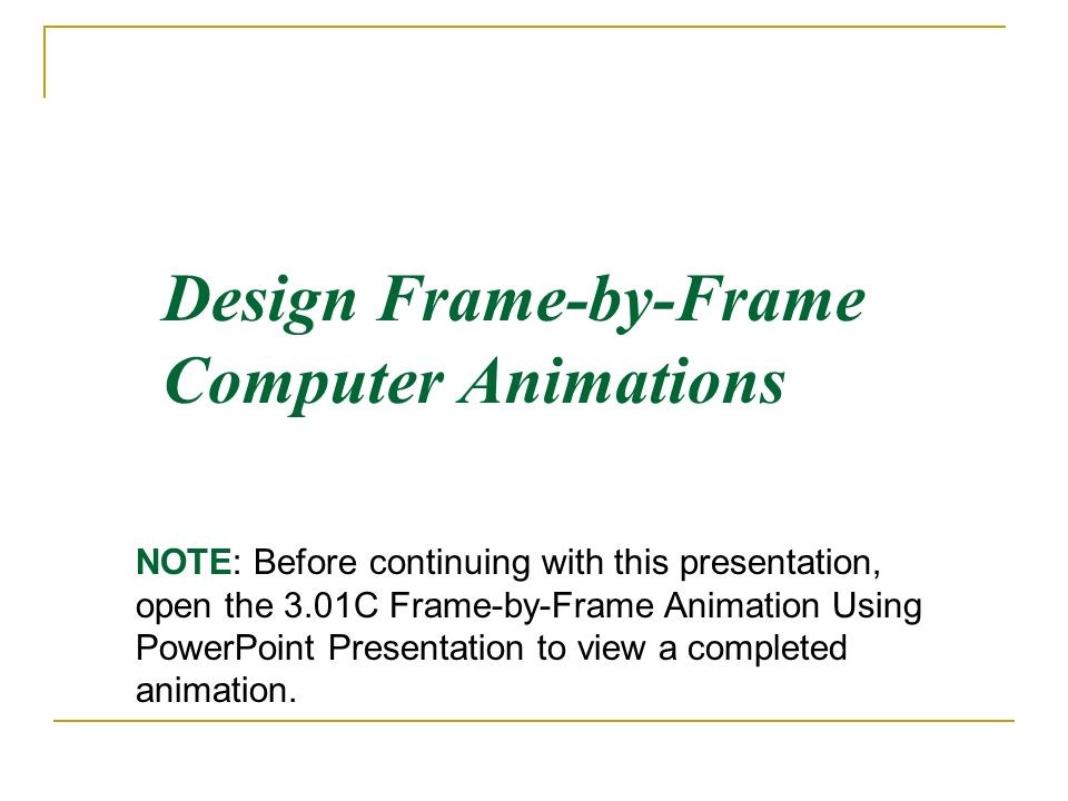 Design Frame-by-Frame Computer Animations NOTE: Before continuing with this presentation, open the 3.01C Frame-by-Frame Animation Using PowerPoint Pre