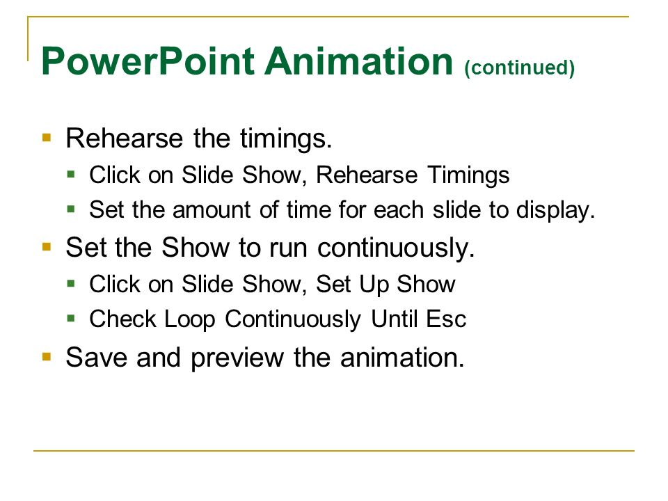 PowerPoint Animation (continued) Rehearse the timings. Click on Slide Show, Rehearse Timings Set the amount of time for each slide to display. Set the