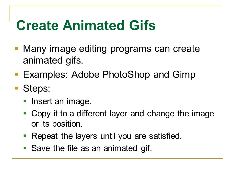 Create Animated Gifs Many image editing programs can create animated gifs. Examples: Adobe PhotoShop and Gimp Steps: Insert an image. Copy it to a dif