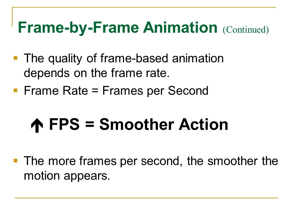 The quality of frame-based animation depends on the frame rate. Frame Rate = Frames per Second FPS = Smoother Action The more frames per second, the s