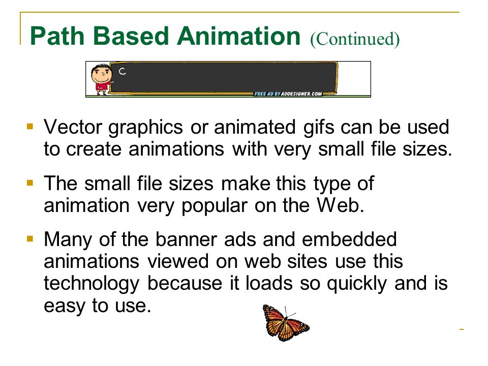 Path Based Animation (Continued) Vector graphics or animated gifs can be used to create animations with very small file sizes. The small file sizes ma