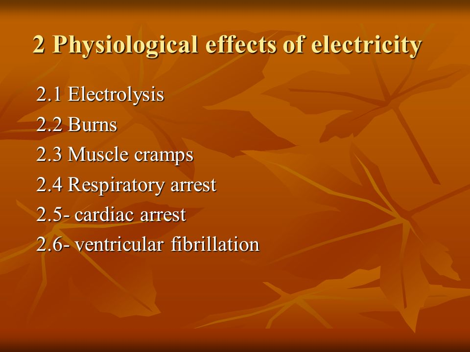 2 Physiological effects of electricity 2.1 Electrolysis 2.2 Burns 2.3 Muscle cramps 2.4 Respiratory arrest 2.5- cardiac arrest 2.6- ventricular fibril