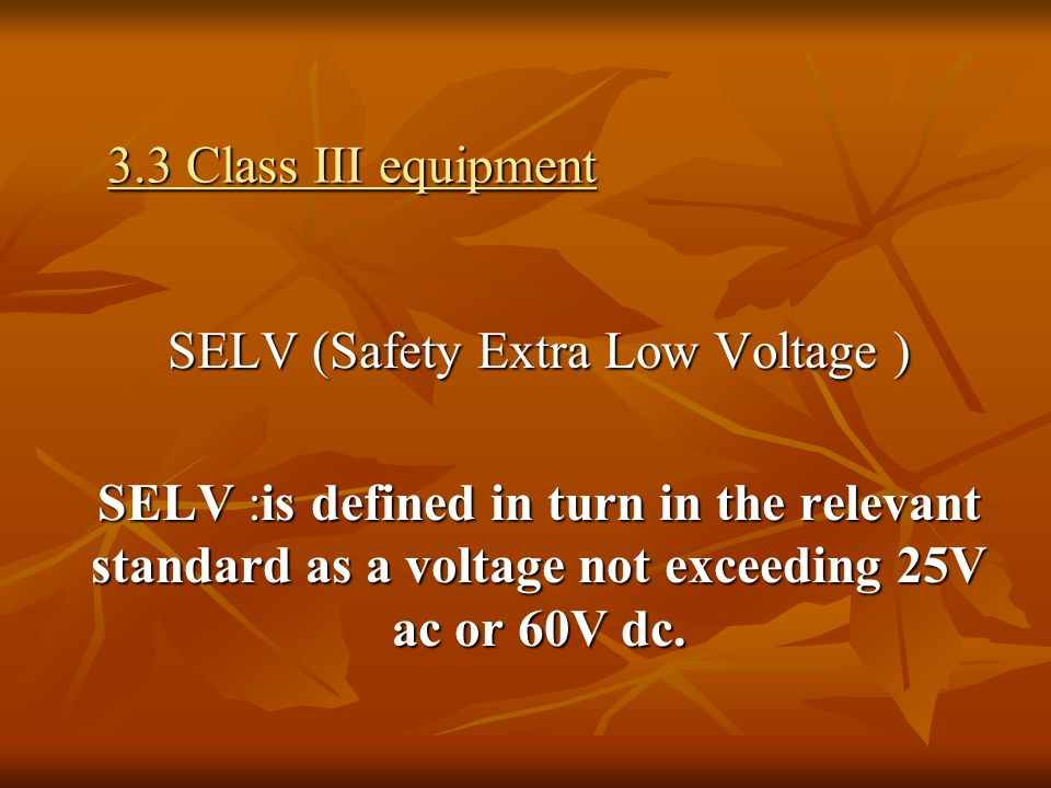3.3 Class III equipment SELV (Safety Extra Low Voltage ) SELV :is defined in turn in the relevant standard as a voltage not exceeding 25V ac or 60V dc