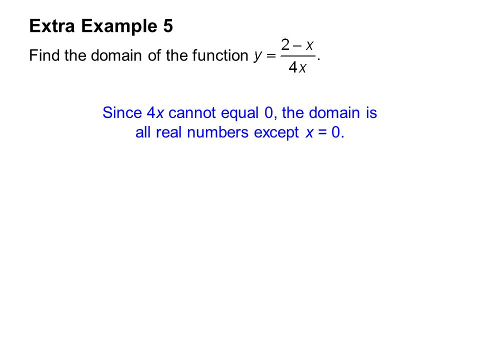 Extra Example 5 Find the domain of the function Since 4x cannot equal 0, the domain is all real numbers except x = 0.
