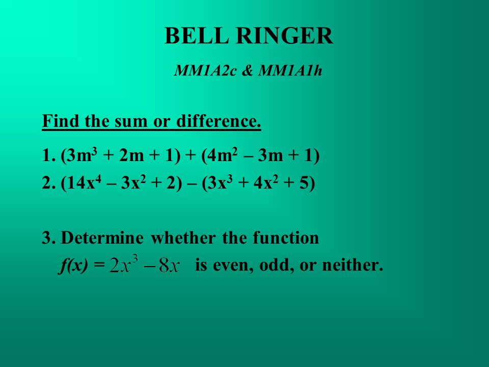 BELL RINGER MM1A2c & MM1A1h Find the sum or difference. 1. (3m 3 + 2m + 1) + (4m 2 – 3m + 1) 2. (14x 4 – 3x 2 + 2) – (3x 3 + 4x 2 + 5) 3. Determine wh