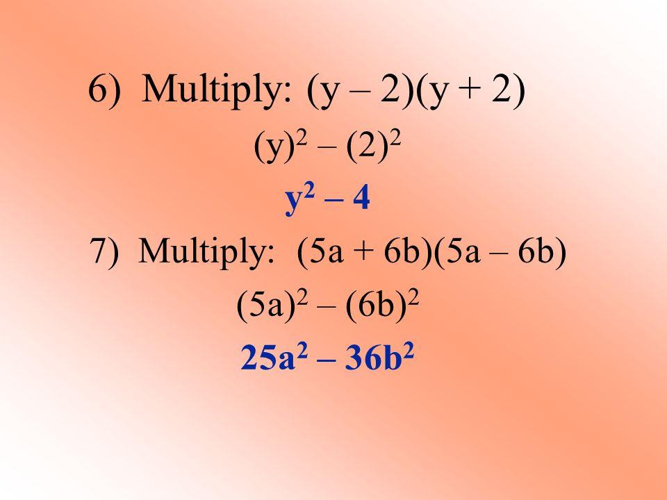 6) Multiply: (y – 2)(y + 2) (y) 2 – (2) 2 y 2 – 4 7) Multiply: (5a + 6b)(5a – 6b) (5a) 2 – (6b) 2 25a 2 – 36b 2