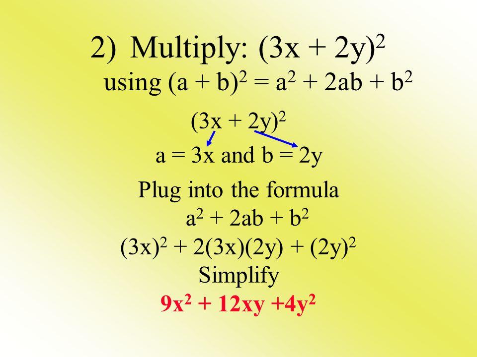 2)Multiply: (3x + 2y) 2 using (a + b) 2 = a 2 + 2ab + b 2 (3x + 2y) 2 a = 3x and b = 2y Plug into the formula a 2 + 2ab + b 2 (3x) 2 + 2(3x)(2y) + (2y