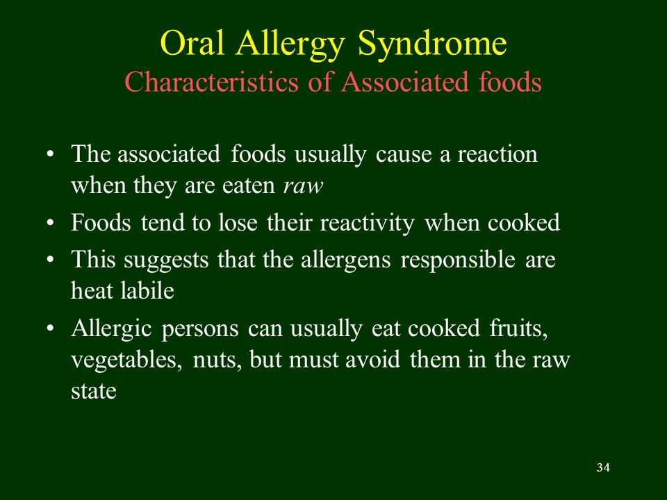 34 Oral Allergy Syndrome Characteristics of Associated foods The associated foods usually cause a reaction when they are eaten raw Foods tend to lose
