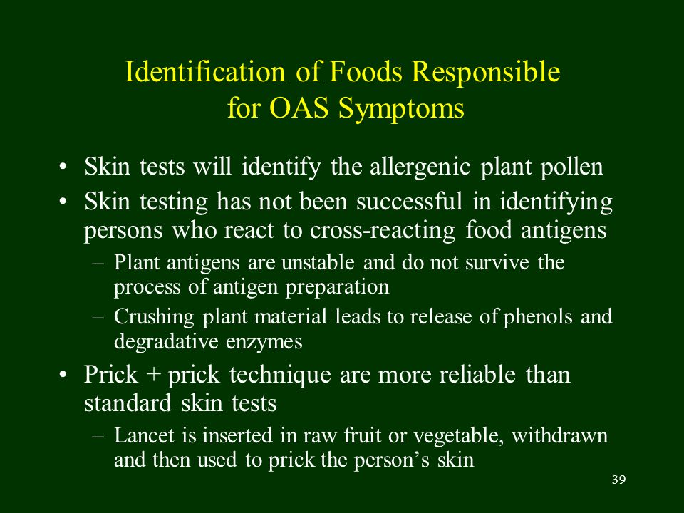 39 Identification of Foods Responsible for OAS Symptoms Skin tests will identify the allergenic plant pollen Skin testing has not been successful in i