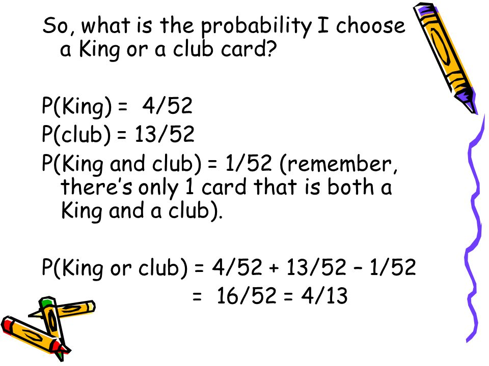 So, what is the probability I choose a King or a club card? P(King) = 4/52 P(club) = 13/52 P(King and club) = 1/52 (remember, theres only 1 card that