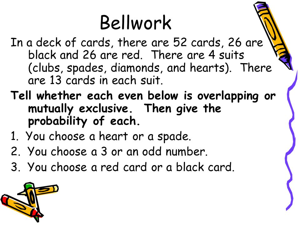 Bellwork In a deck of cards, there are 52 cards, 26 are black and 26 are red. There are 4 suits (clubs, spades, diamonds, and hearts). There are 13 ca