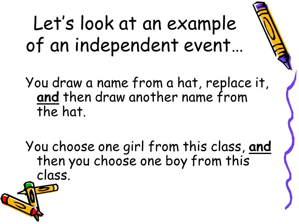 Lets look at an example of an independent event… You draw a name from a hat, replace it, and then draw another name from the hat. You choose one girl