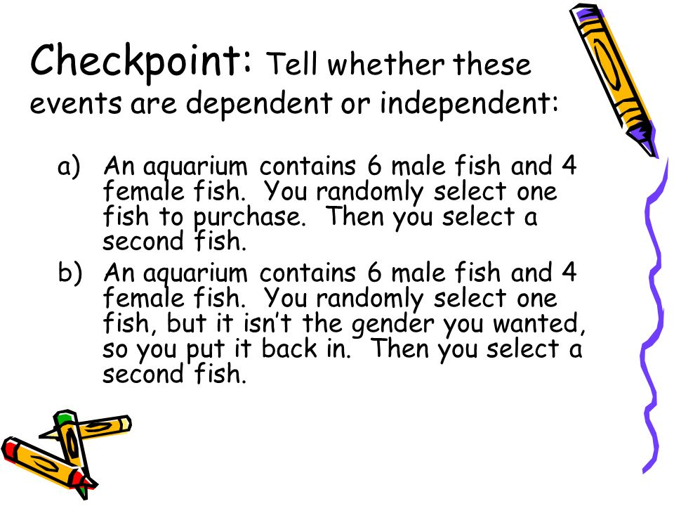 Checkpoint: Tell whether these events are dependent or independent: a)An aquarium contains 6 male fish and 4 female fish. You randomly select one fish