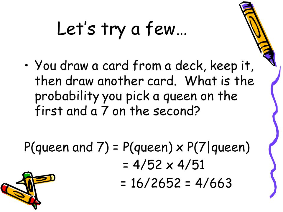Lets try a few… You draw a card from a deck, keep it, then draw another card. What is the probability you pick a queen on the first and a 7 on the sec