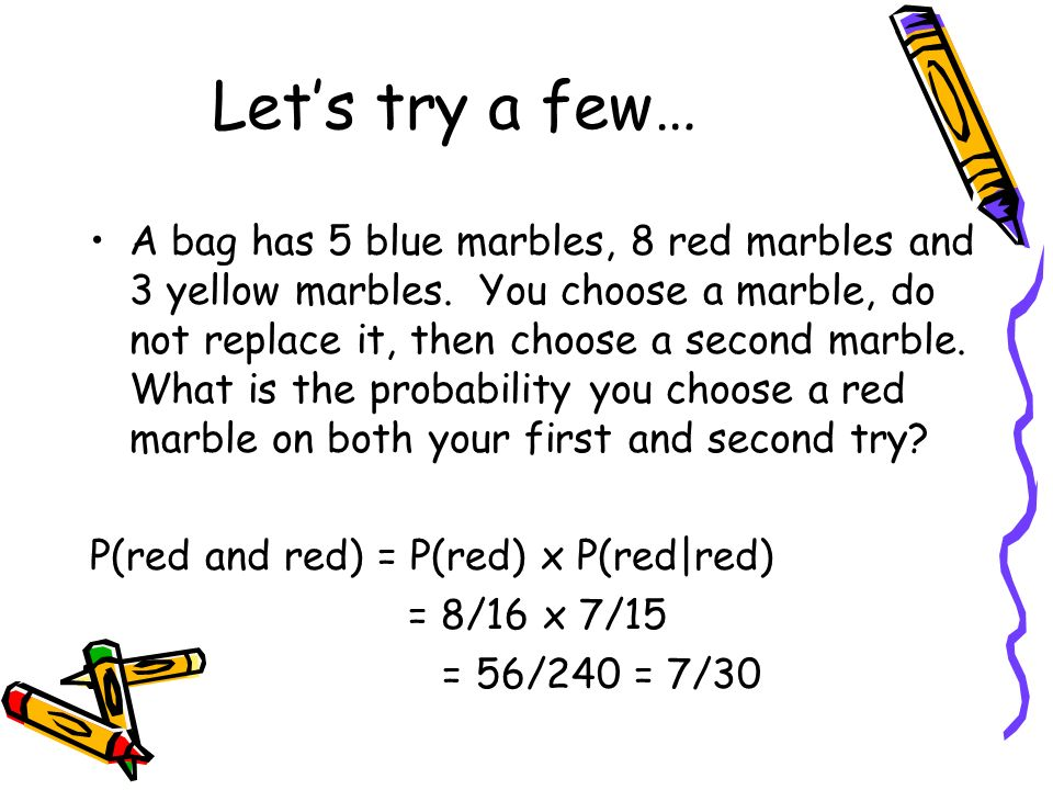Lets try a few… A bag has 5 blue marbles, 8 red marbles and 3 yellow marbles. You choose a marble, do not replace it, then choose a second marble. Wha