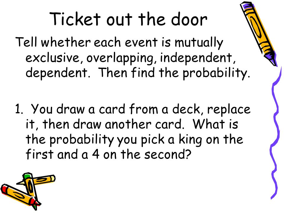 Ticket out the door Tell whether each event is mutually exclusive, overlapping, independent, dependent. Then find the probability. 1. You draw a card