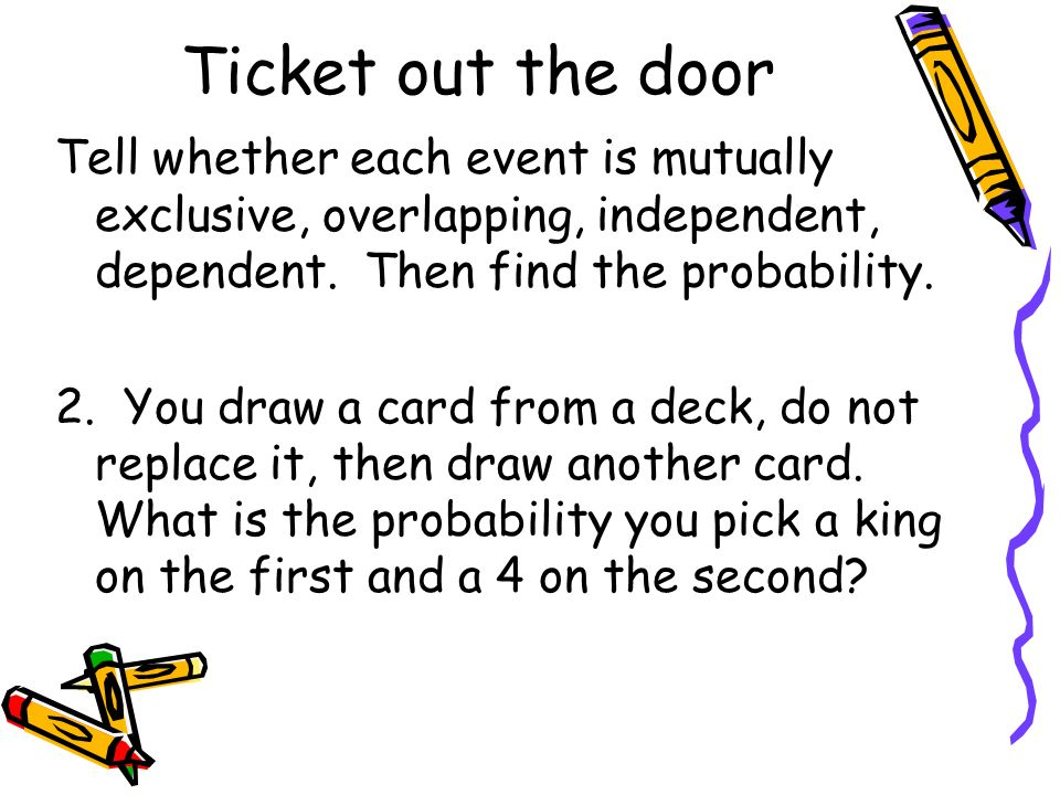 Ticket out the door Tell whether each event is mutually exclusive, overlapping, independent, dependent. Then find the probability. 2. You draw a card