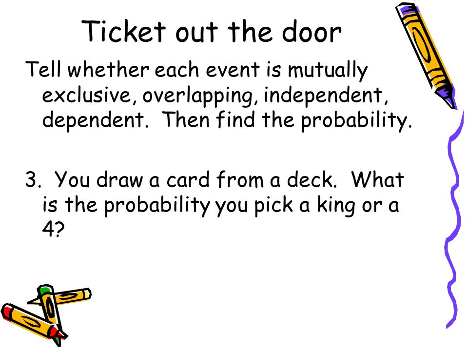Ticket out the door Tell whether each event is mutually exclusive, overlapping, independent, dependent. Then find the probability. 3. You draw a card