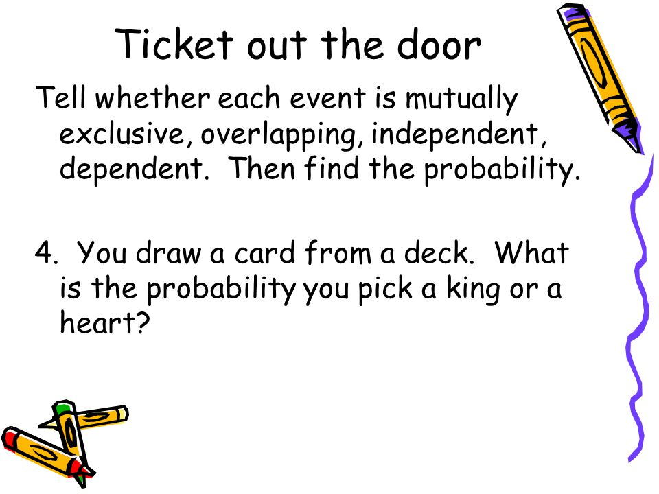 Ticket out the door Tell whether each event is mutually exclusive, overlapping, independent, dependent. Then find the probability. 4. You draw a card