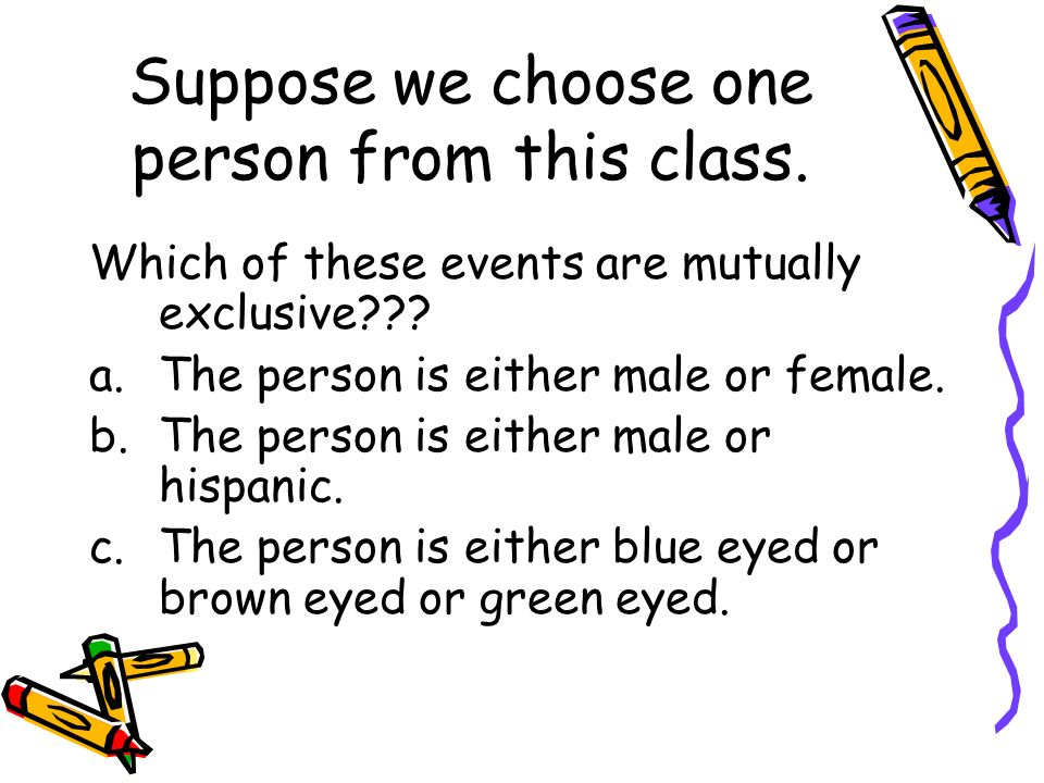 Suppose we choose one person from this class. Which of these events are mutually exclusive??? a.The person is either male or female. b.The person is e