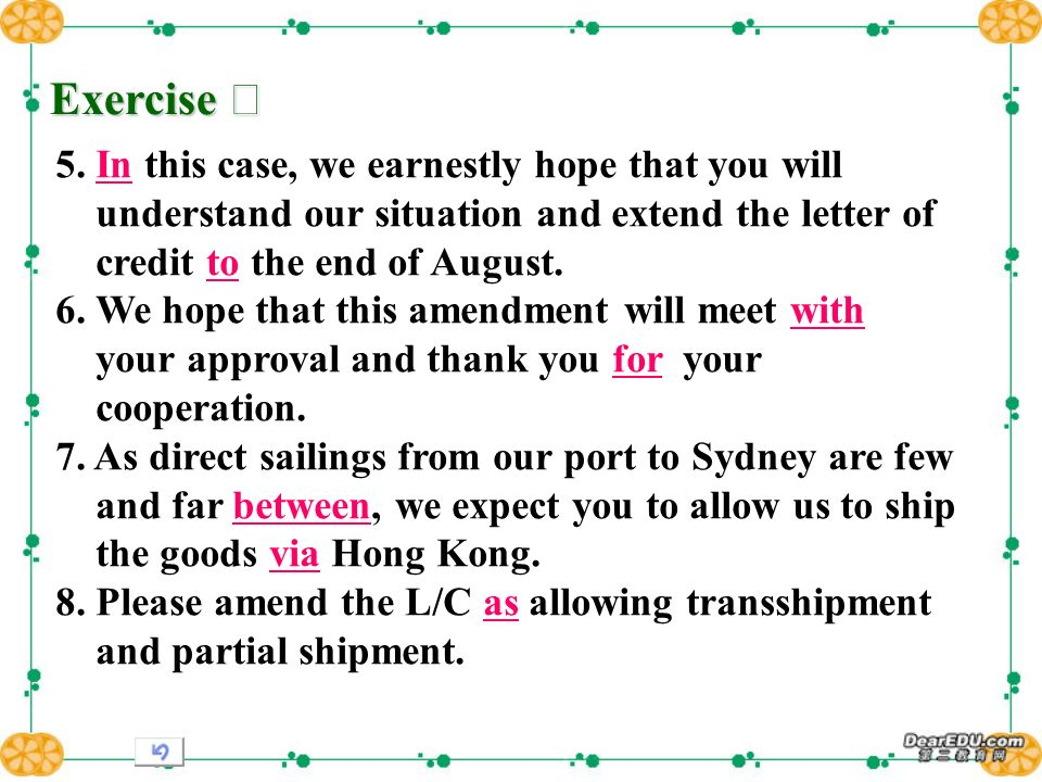 Exercise Exercise 5. In this case, we earnestly hope that you will understand our situation and extend the letter of credit to the end of August. 6. W