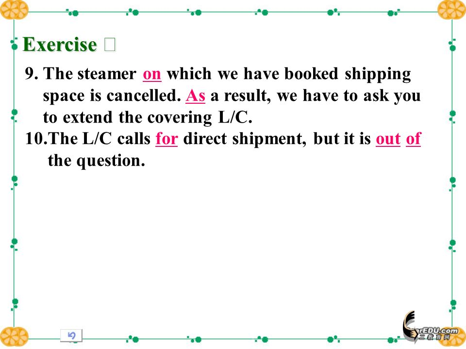 Exercise Exercise 9. The steamer on which we have booked shipping space is cancelled. As a result, we have to ask you to extend the covering L/C. 10.T