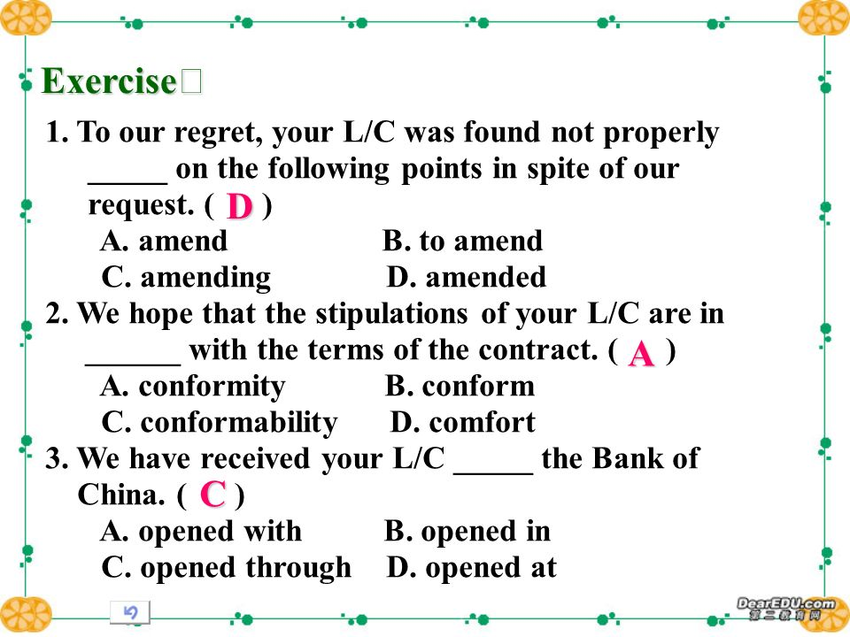 Exercise Exercise 1. To our regret, your L/C was found not properly _____ on the following points in spite of our request. ( ) A. amend B. to amend C.