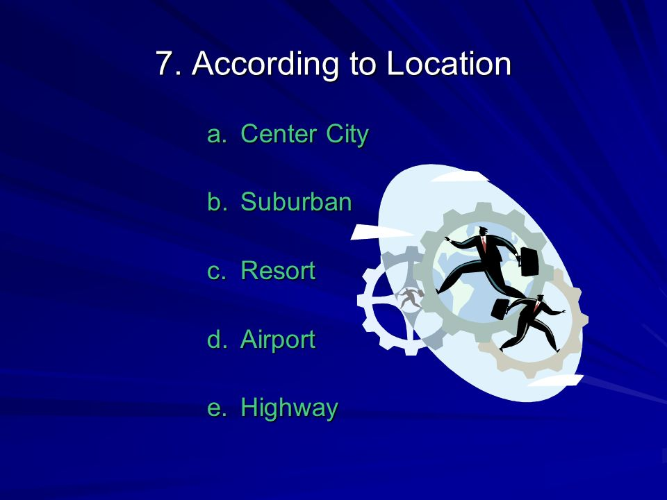 7. According to Location a.Center City b.Suburban c.Resort d.Airport e.Highway