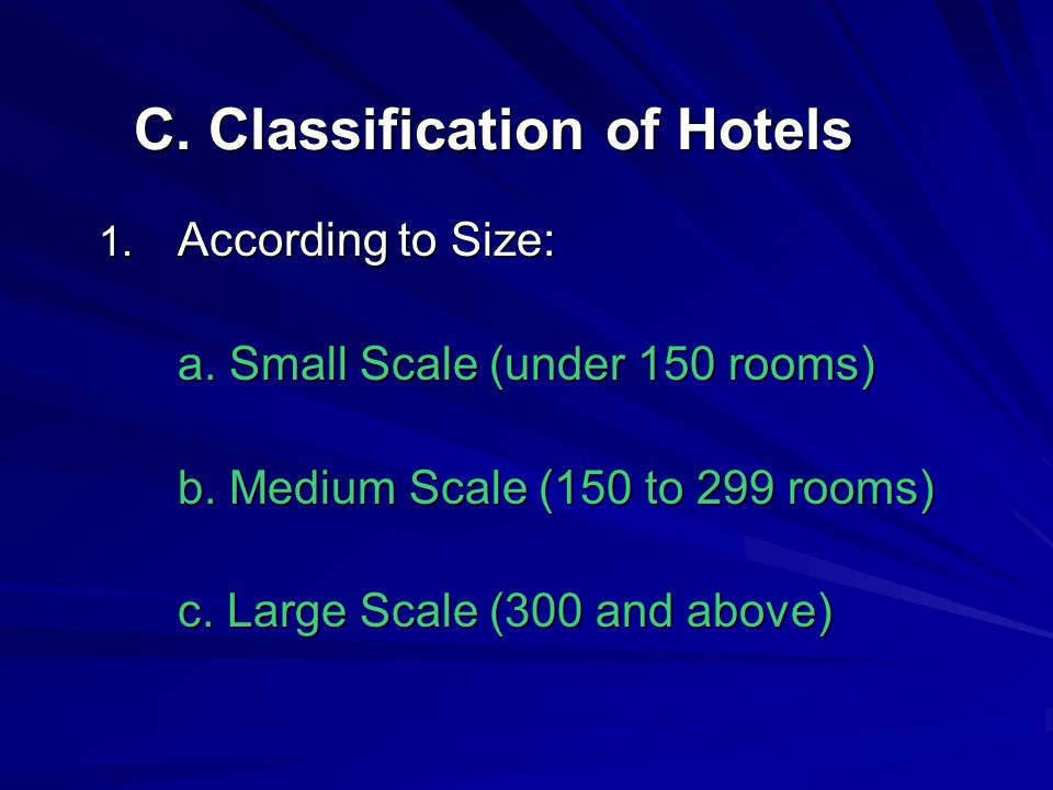 C. Classification of Hotels 1. According to Size: a. Small Scale (under 150 rooms) b. Medium Scale (150 to 299 rooms) c. Large Scale (300 and above)