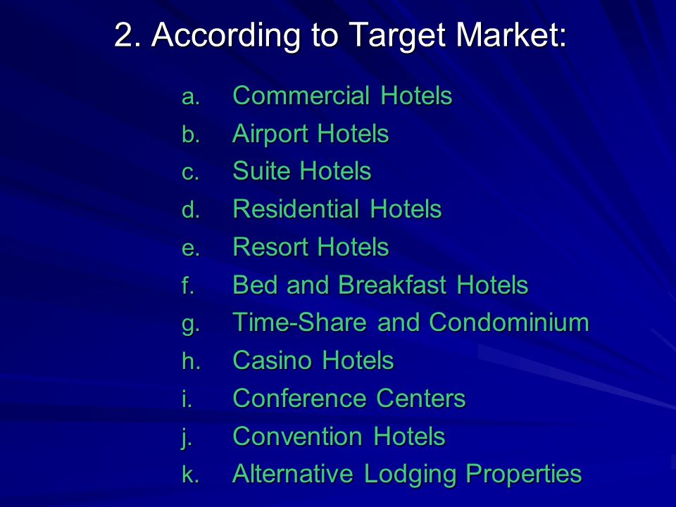 2. According to Target Market: a. Commercial Hotels b. Airport Hotels c. Suite Hotels d. Residential Hotels e. Resort Hotels f. Bed and Breakfast Hote