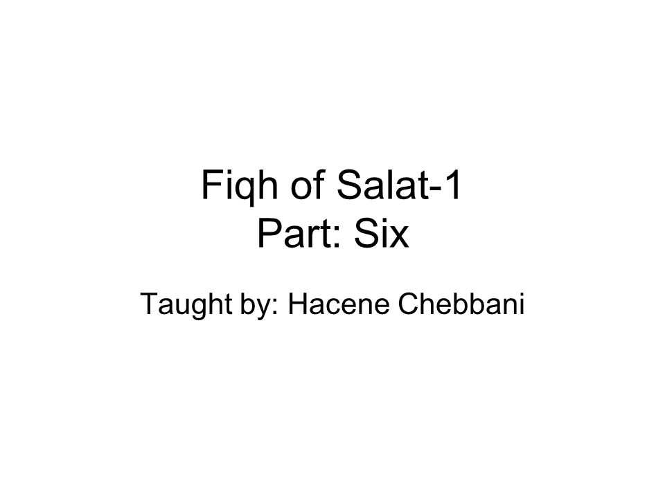 Fiqh of Salat-1 Part: Six Taught by: Hacene Chebbani