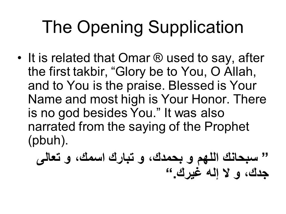 The Opening Supplication It is related that Omar ® used to say, after the first takbir, Glory be to You, O Allah, and to You is the praise. Blessed is