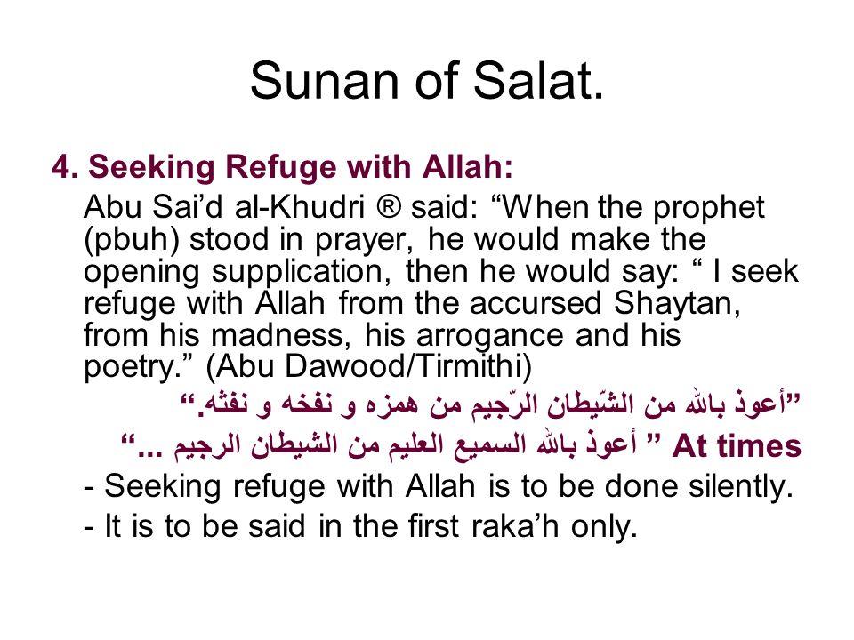 Sunan of Salat. 4. Seeking Refuge with Allah: Abu Said al-Khudri ® said: When the prophet (pbuh) stood in prayer, he would make the opening supplicati