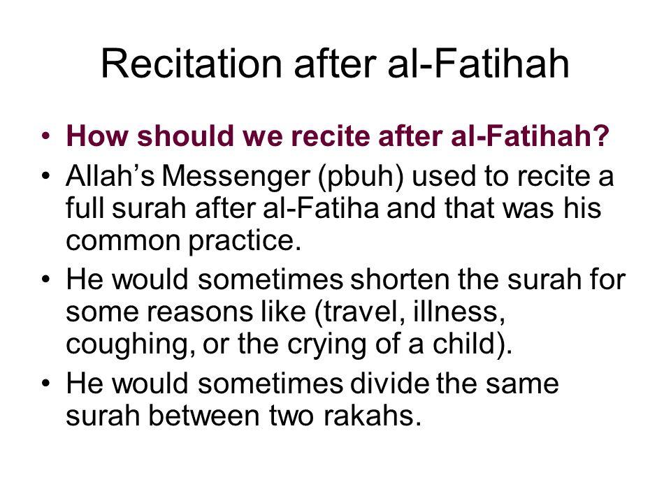 Recitation after al-Fatihah How should we recite after al-Fatihah? Allahs Messenger (pbuh) used to recite a full surah after al-Fatiha and that was hi
