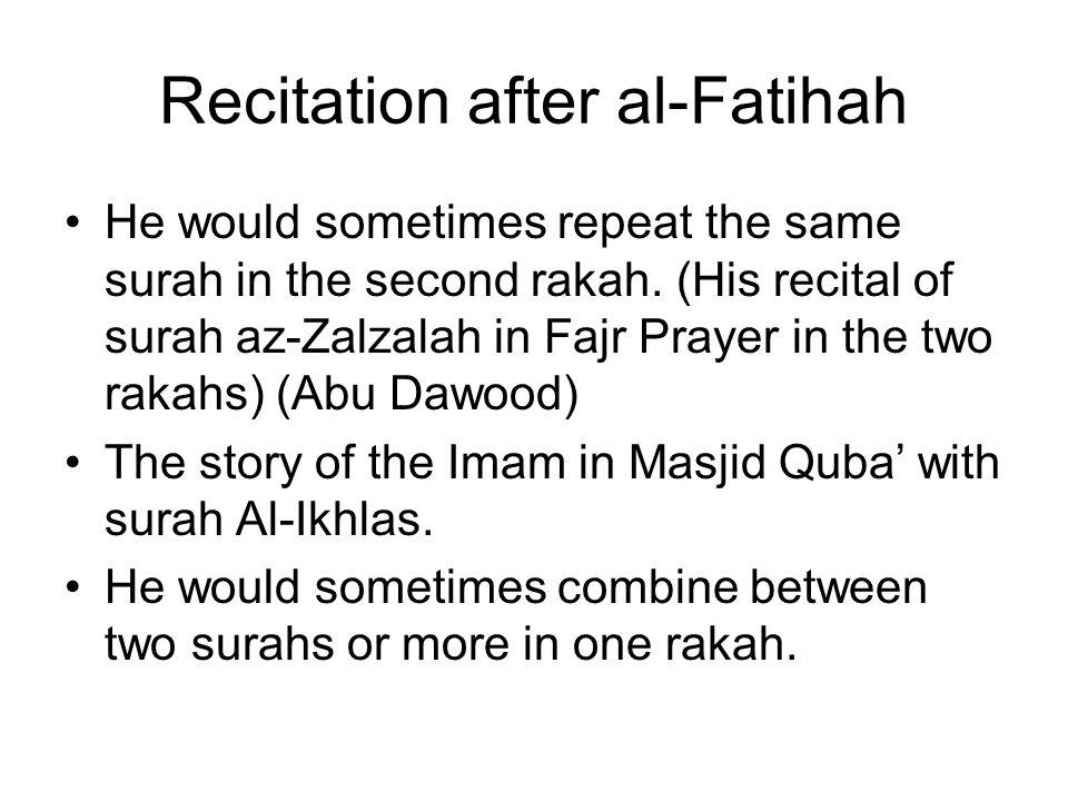 Recitation after al-Fatihah He would sometimes repeat the same surah in the second rakah. (His recital of surah az-Zalzalah in Fajr Prayer in the two