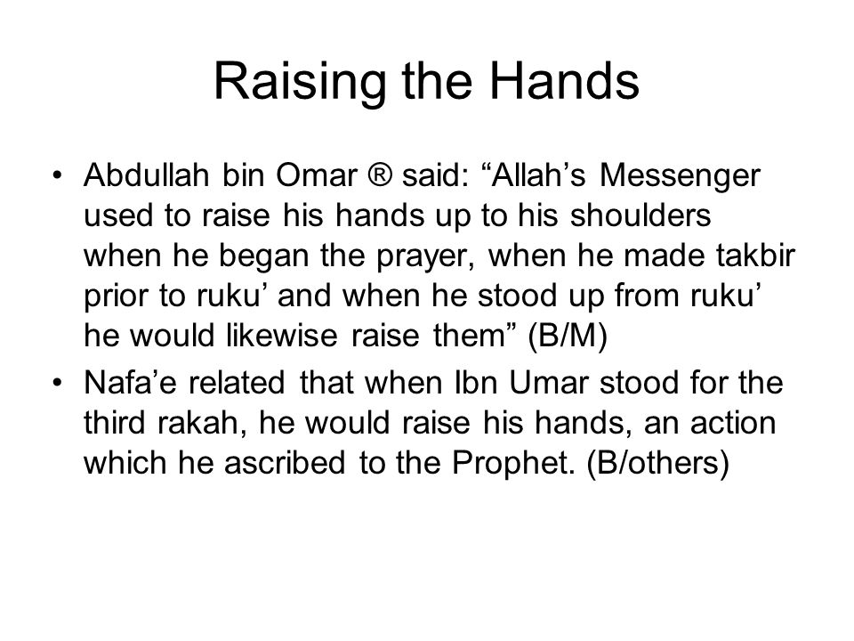 Raising the Hands Abdullah bin Omar ® said: Allahs Messenger used to raise his hands up to his shoulders when he began the prayer, when he made takbir