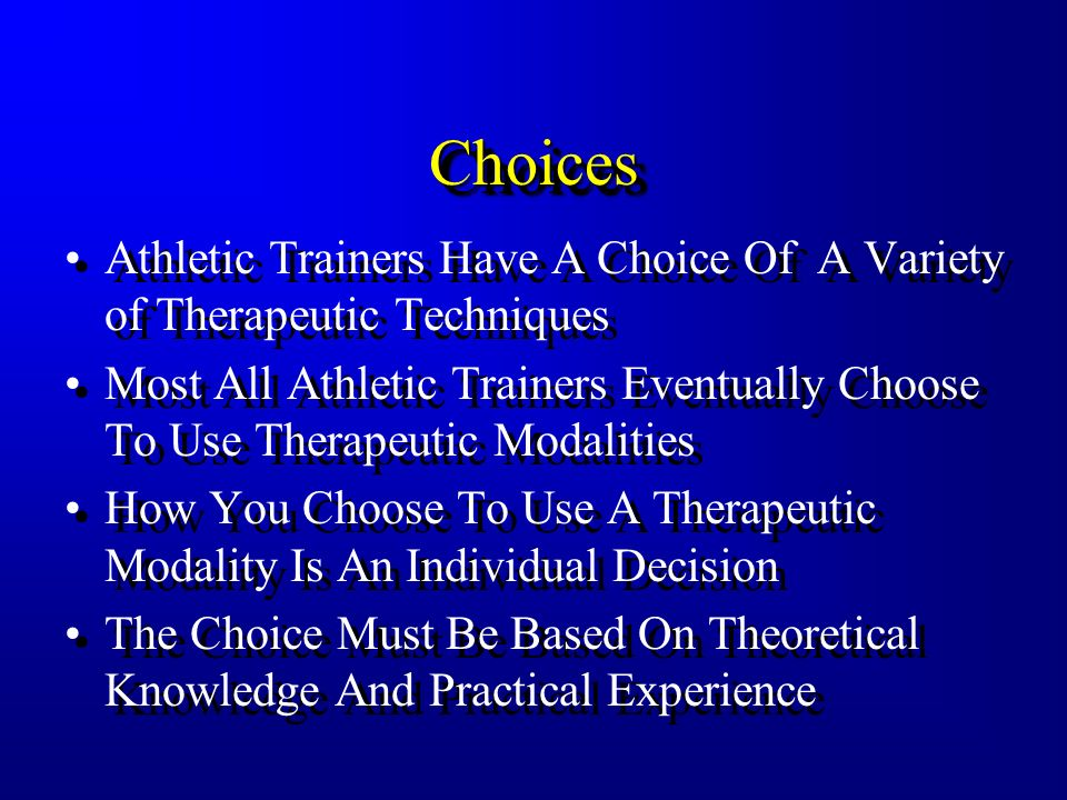 ChoicesChoices Athletic Trainers Have A Choice Of A Variety of Therapeutic Techniques Most All Athletic Trainers Eventually Choose To Use Therapeutic Modalities How You Choose To Use A Therapeutic Modality Is An Individual Decision The Choice Must Be Based On Theoretical Knowledge And Practical Experience Athletic Trainers Have A Choice Of A Variety of Therapeutic Techniques Most All Athletic Trainers Eventually Choose To Use Therapeutic Modalities How You Choose To Use A Therapeutic Modality Is An Individual Decision The Choice Must Be Based On Theoretical Knowledge And Practical Experience