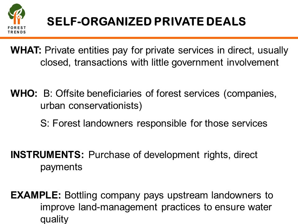 SELF-ORGANIZED PRIVATE DEALS WHAT: Private entities pay for private services in direct, usually closed, transactions with little government involvement WHO: B: Offsite beneficiaries of forest services (companies, urban conservationists) S: Forest landowners responsible for those services INSTRUMENTS: Purchase of development rights, direct payments EXAMPLE: Bottling company pays upstream landowners to improve land-management practices to ensure water quality