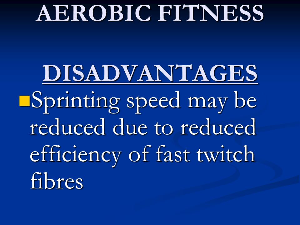 AEROBIC FITNESS DISADVANTAGES Sprinting speed may be reduced due to reduced efficiency of fast twitch fibres Sprinting speed may be reduced due to red