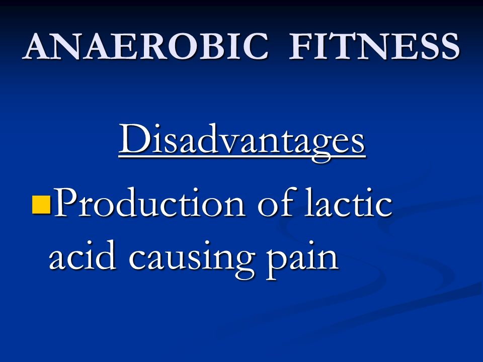 ANAEROBIC FITNESS Disadvantages Production of lactic acid causing pain Production of lactic acid causing pain