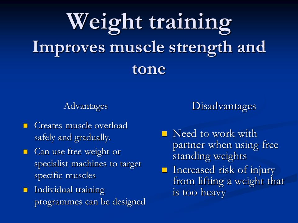 Weight training Improves muscle strength and tone Advantages Creates muscle overload safely and gradually. Creates muscle overload safely and graduall