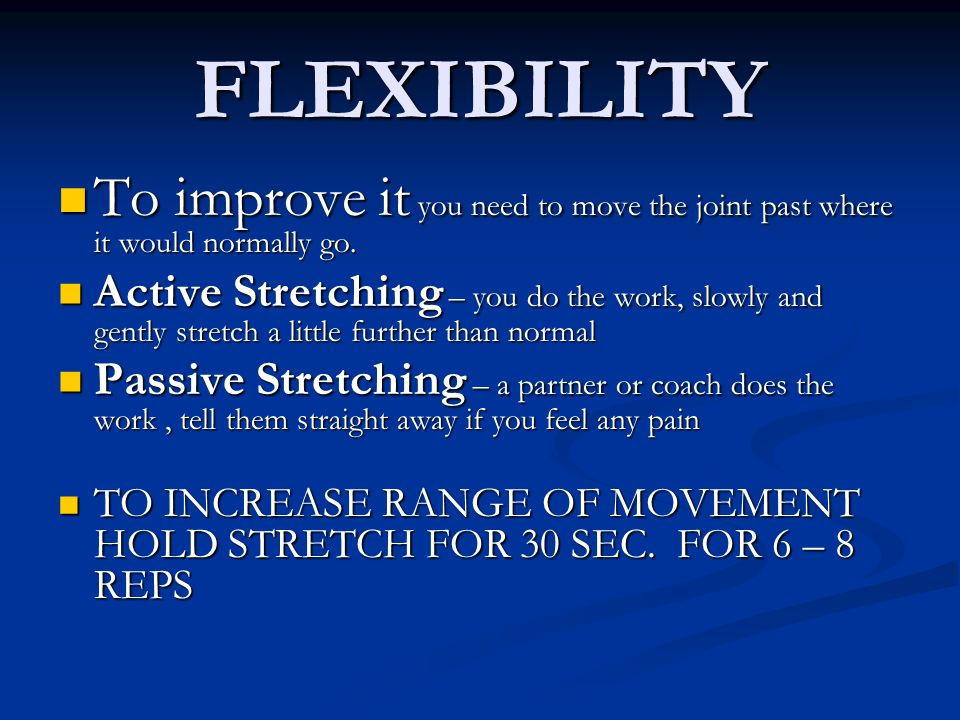 FLEXIBILITY To improve it you need to move the joint past where it would normally go. To improve it you need to move the joint past where it would nor