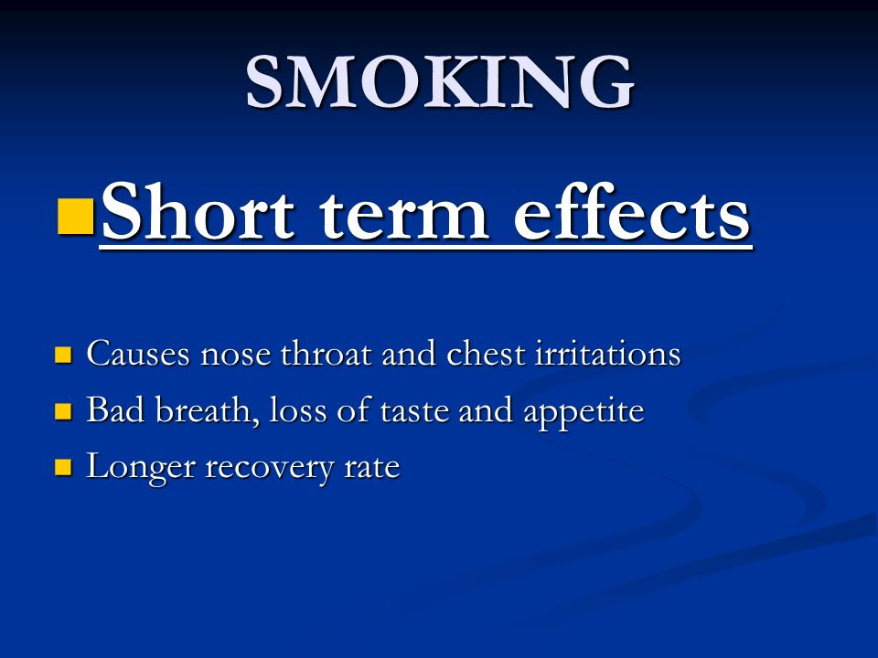 SMOKING Short term effects Short term effects Causes nose throat and chest irritations Causes nose throat and chest irritations Bad breath, loss of ta