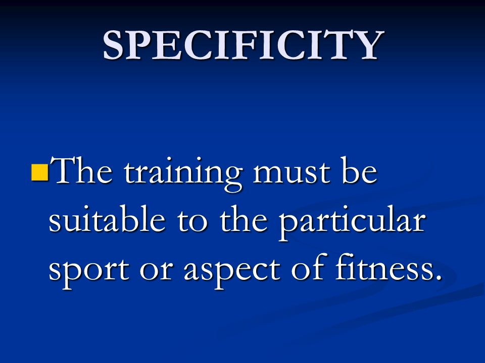 SPECIFICITY The training must be suitable to the particular sport or aspect of fitness. The training must be suitable to the particular sport or aspec