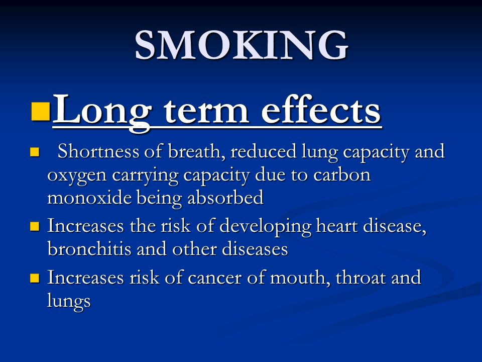 SMOKING Long term effects Long term effects Shortness of breath, reduced lung capacity and oxygen carrying capacity due to carbon monoxide being absor