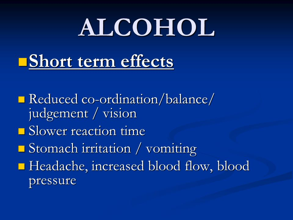 ALCOHOL Short term effects Short term effects Reduced co-ordination/balance/ judgement / vision Reduced co-ordination/balance/ judgement / vision Slow