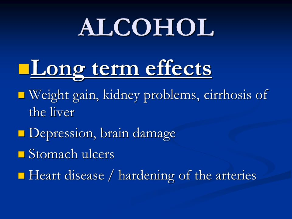 ALCOHOL Long term effects Long term effects Weight gain, kidney problems, cirrhosis of the liver Weight gain, kidney problems, cirrhosis of the liver