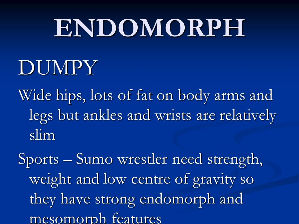 ENDOMORPH DUMPY Wide hips, lots of fat on body arms and legs but ankles and wrists are relatively slim Sports – Sumo wrestler need strength, weight an
